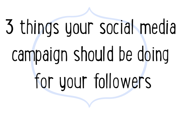 three things your social media campaign should be doing for your followers.PNG